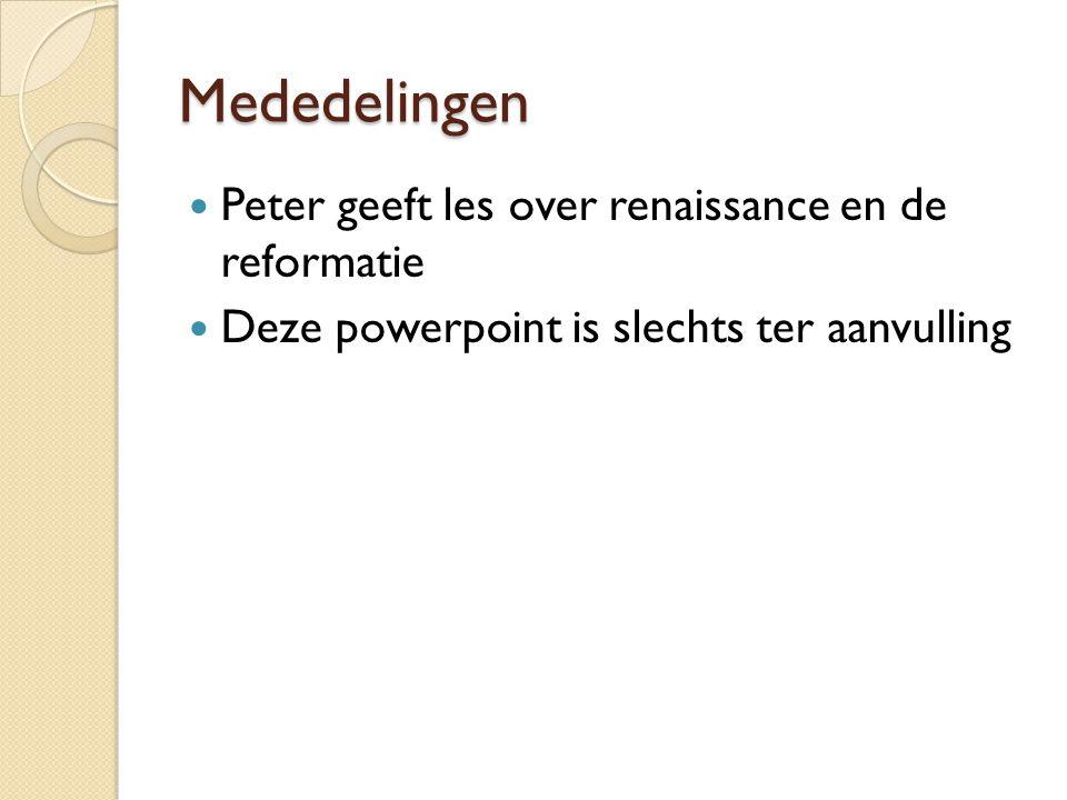 Mededelingen Peter geeft les over renaissance en de reformatie Deze powerpoint is slechts ter aanvulling