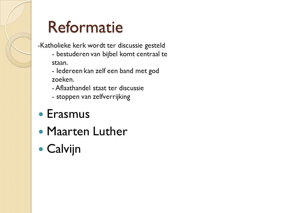 Reformatie Erasmus Maarten Luther Calvijn -Katholieke kerk wordt ter discussie gesteld - bestuderen van bijbel komt centraal te staan.