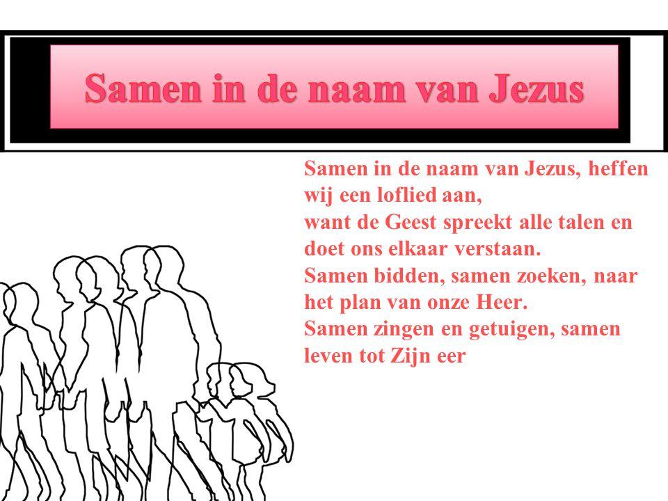 Samen in de naam van Jezus, heffen wij een loflied aan, want de Geest spreekt alle talen en doet ons elkaar verstaan.