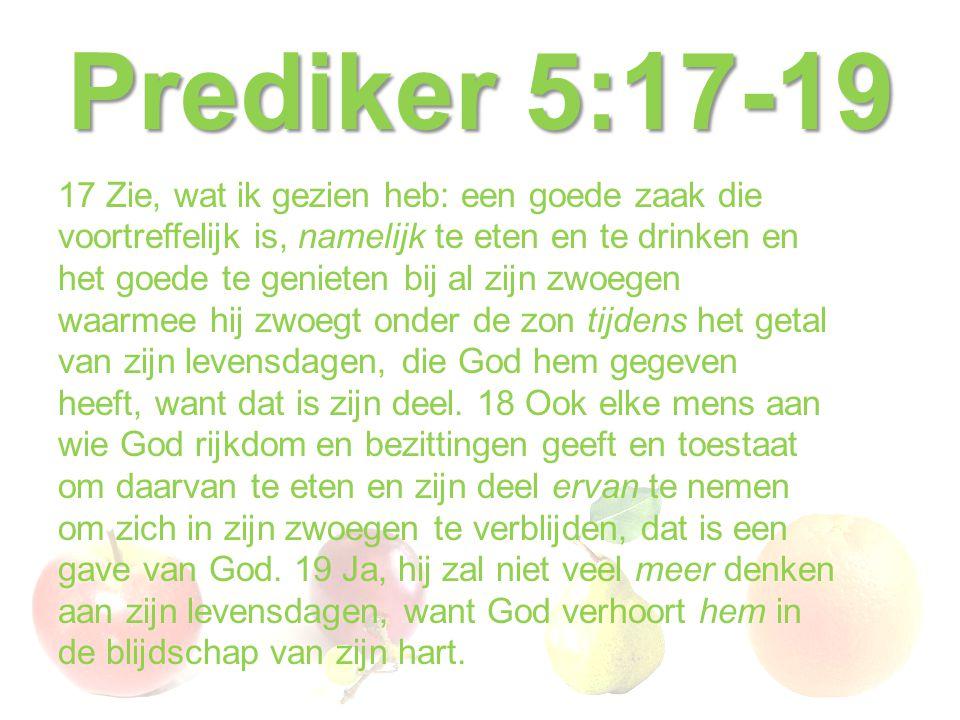 Prediker 5:17-19 17 Zie, wat ik gezien heb: een goede zaak die voortreffelijk is, namelijk te eten en te drinken en het goede te genieten bij al zijn