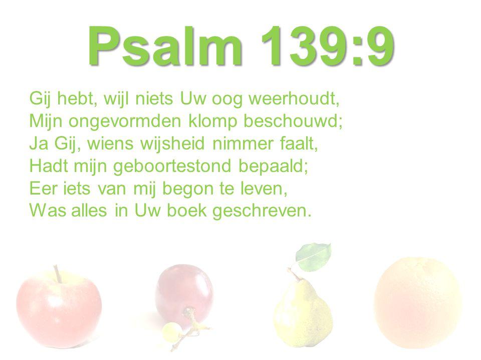 Psalm 139:9 Gij hebt, wijl niets Uw oog weerhoudt, Mijn ongevormden klomp beschouwd; Ja Gij, wiens wijsheid nimmer faalt, Hadt mijn geboortestond bepa