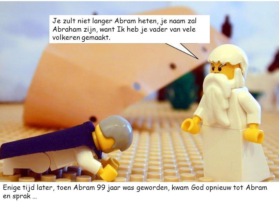 Je zult niet langer Abram heten, je naam zal Abraham zijn, want Ik heb je vader van vele volkeren gemaakt. Enige tijd later, toen Abram 99 jaar was ge