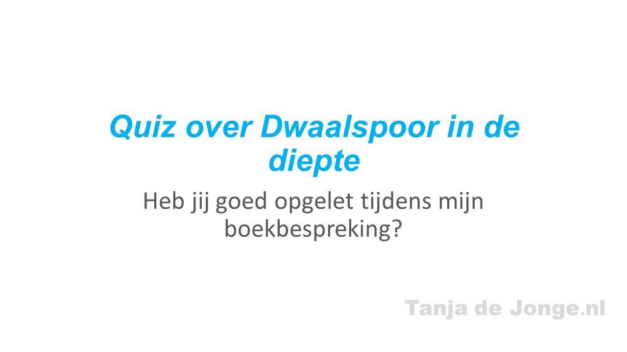 Tanja de Jonge. nl Quiz over Dwaalspoor in de diepte Heb jij goed opgelet tijdens mijn boekbespreking?