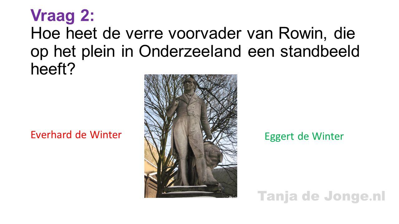 Tanja de Jonge. nl Vraag 2: Hoe heet de verre voorvader van Rowin, die op het plein in Onderzeeland een standbeeld heeft? Everhard de Winter Eggert de