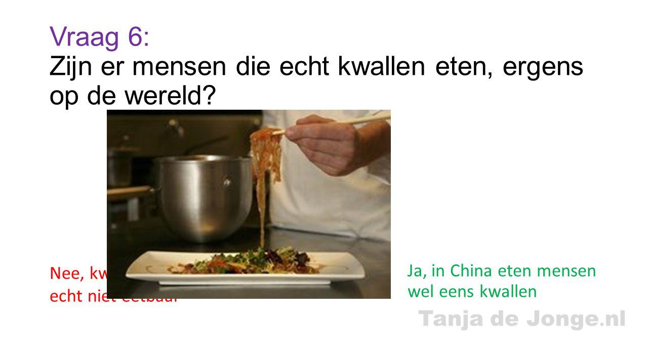 Tanja de Jonge. nl Vraag 6: Zijn er mensen die echt kwallen eten, ergens op de wereld? Ja, in China eten mensen wel eens kwallen Nee, kwallen zijn in