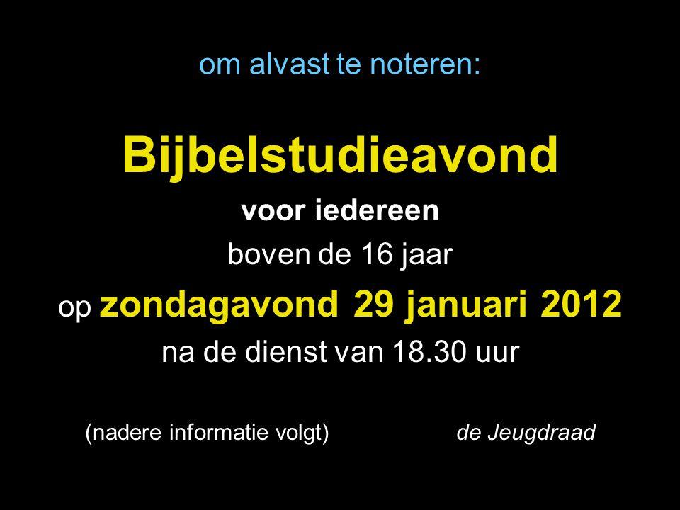 om alvast te noteren: Bijbelstudieavond voor iedereen boven de 16 jaar op zondagavond 29 januari 2012 na de dienst van 18.30 uur (nadere informatie volgt) de Jeugdraad