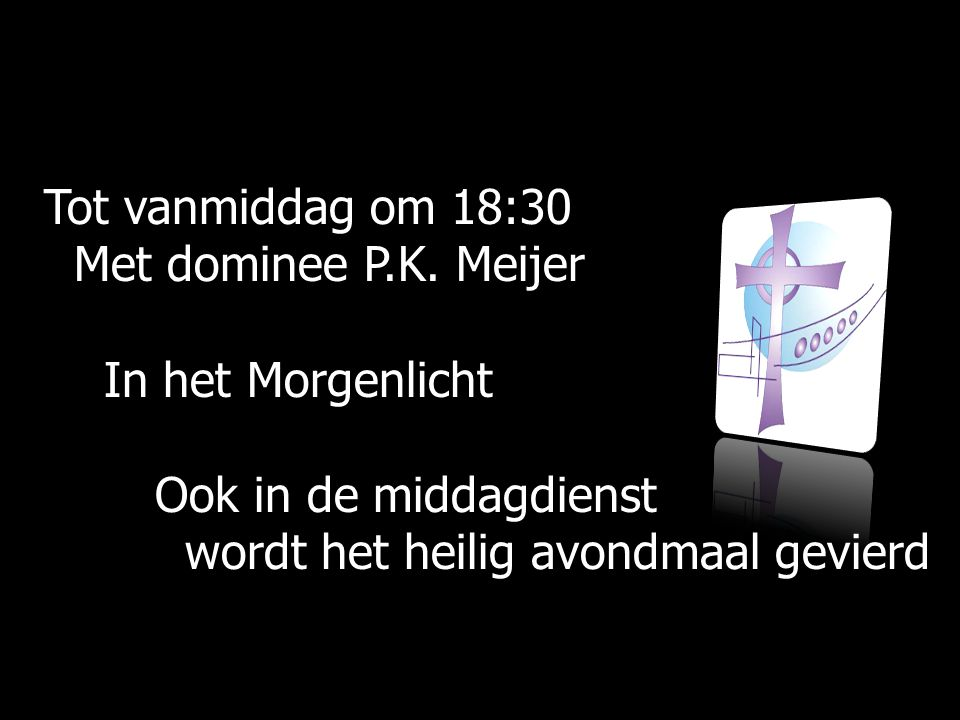 Tot vanmiddag om 18:30 Met dominee P.K. Meijer Met dominee P.K.