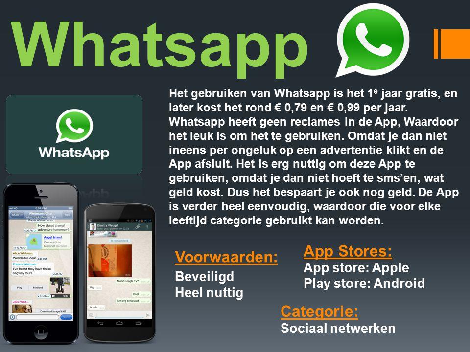 Whatsapp Voorwaarden: Beveiligd Heel nuttig Categorie: Sociaal netwerken App Stores: App store: Apple Play store: Android Het gebruiken van Whatsapp is het 1 e jaar gratis, en later kost het rond € 0,79 en € 0,99 per jaar.