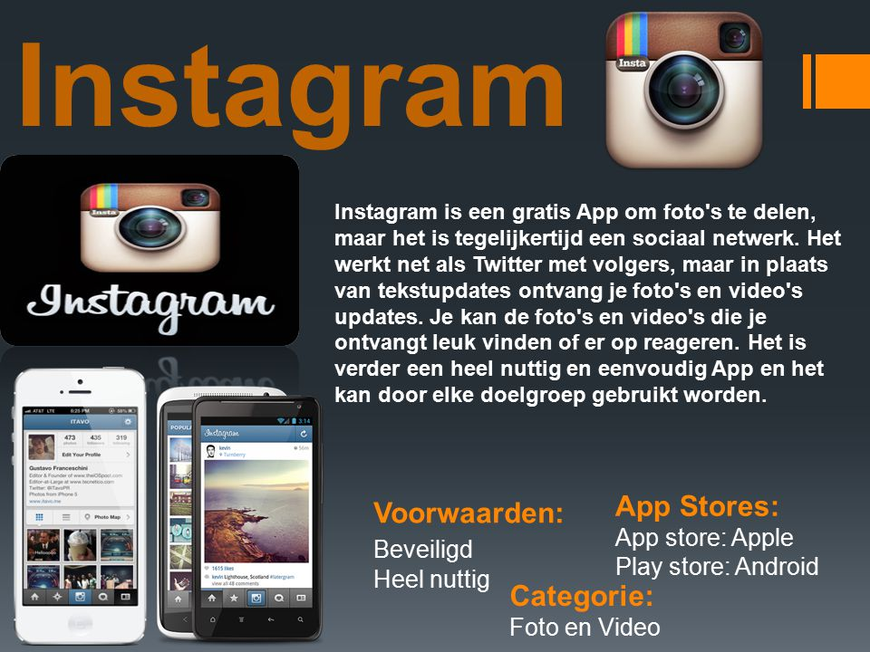 Instagram Categorie: Foto en Video Voorwaarden: Beveiligd Heel nuttig App Stores: App store: Apple Play store: Android Instagram is een gratis App om foto s te delen, maar het is tegelijkertijd een sociaal netwerk.