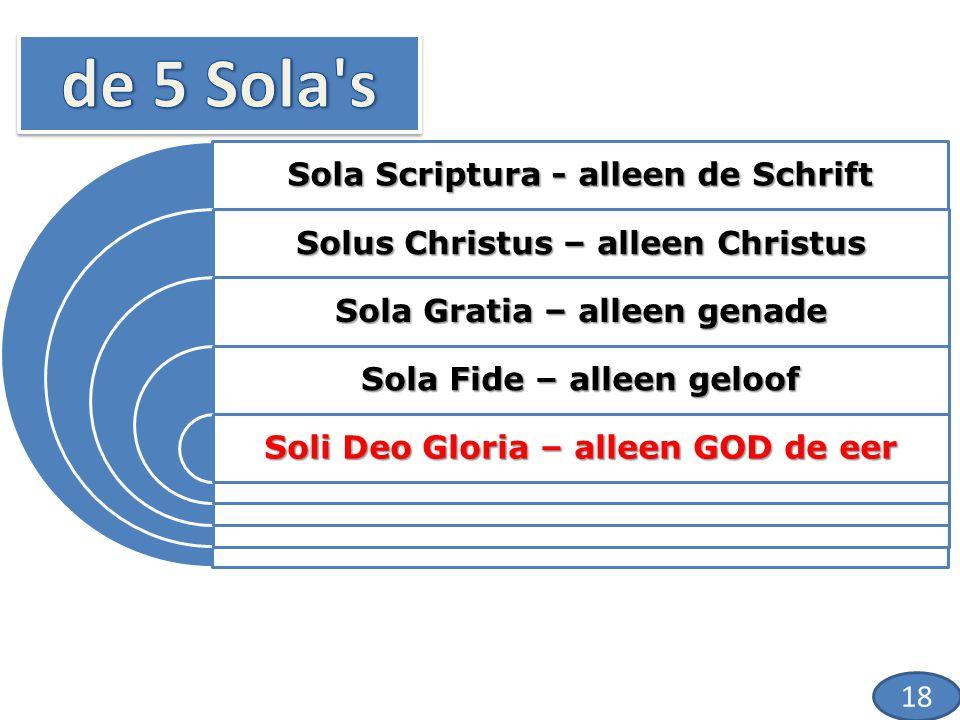 Sola Scriptura - alleen de Schrift Solus Christus – alleen Christus Sola Gratia – alleen genade Sola Fide – alleen geloof Soli Deo Gloria – alleen GOD de eer 18