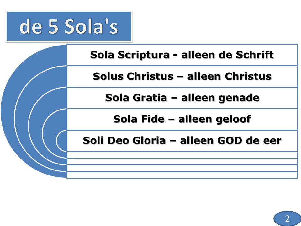Sola Scriptura - alleen de Schrift Solus Christus – alleen Christus Sola Gratia – alleen genade Sola Fide – alleen geloof Soli Deo Gloria – alleen GOD de eer 3