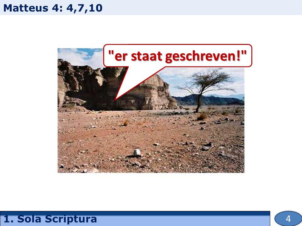 1. Sola Scriptura Matteus 4: 4,7,10 er staat geschreven! 4