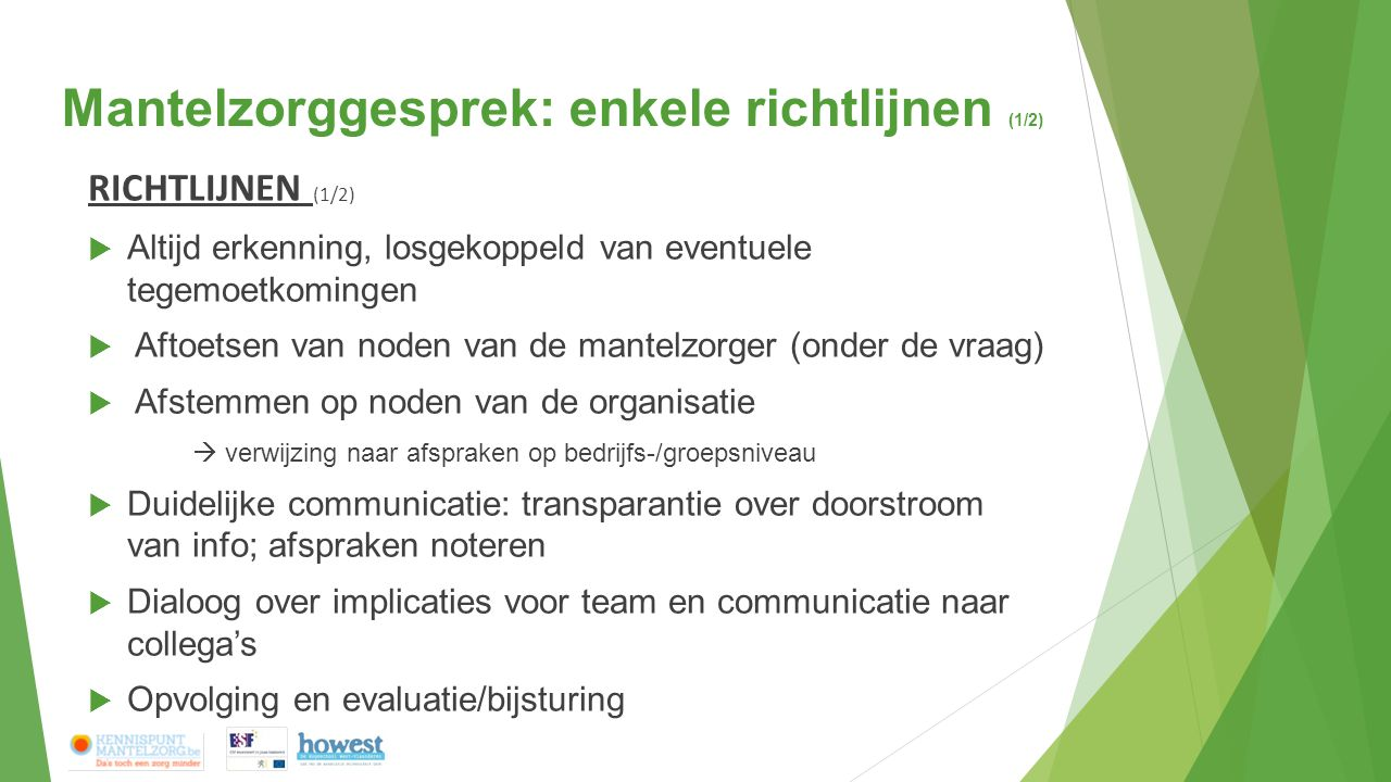 Mantelzorggesprek: enkele richtlijnen (1/2) RICHTLIJNEN (1/2)  Altijd erkenning, losgekoppeld van eventuele tegemoetkomingen  Aftoetsen van noden van de mantelzorger (onder de vraag)  Afstemmen op noden van de organisatie  verwijzing naar afspraken op bedrijfs-/groepsniveau  Duidelijke communicatie: transparantie over doorstroom van info; afspraken noteren  Dialoog over implicaties voor team en communicatie naar collega's  Opvolging en evaluatie/bijsturing