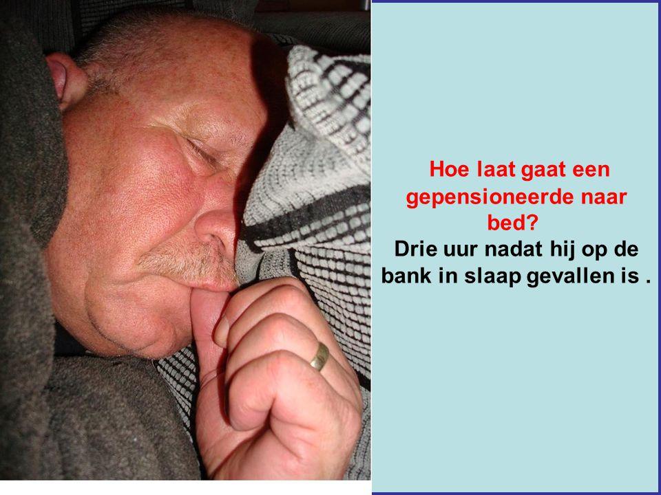 Hoe laat gaat een gepensioneerde naar bed? Drie uur nadat hij op de bank in slaap gevallen is.