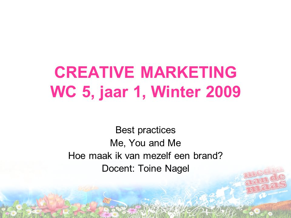 CREATIVE MARKETING WC 5, jaar 1, Winter 2009 Best practices Me, You and Me Hoe maak ik van mezelf een brand.