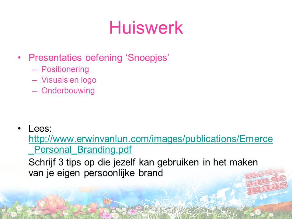 Huiswerk Presentaties oefening 'Snoepjes' –Positionering –Visuals en logo –Onderbouwing Lees: http://www.erwinvanlun.com/images/publications/Emerce _Personal_Branding.pdf http://www.erwinvanlun.com/images/publications/Emerce _Personal_Branding.pdf Schrijf 3 tips op die jezelf kan gebruiken in het maken van je eigen persoonlijke brand