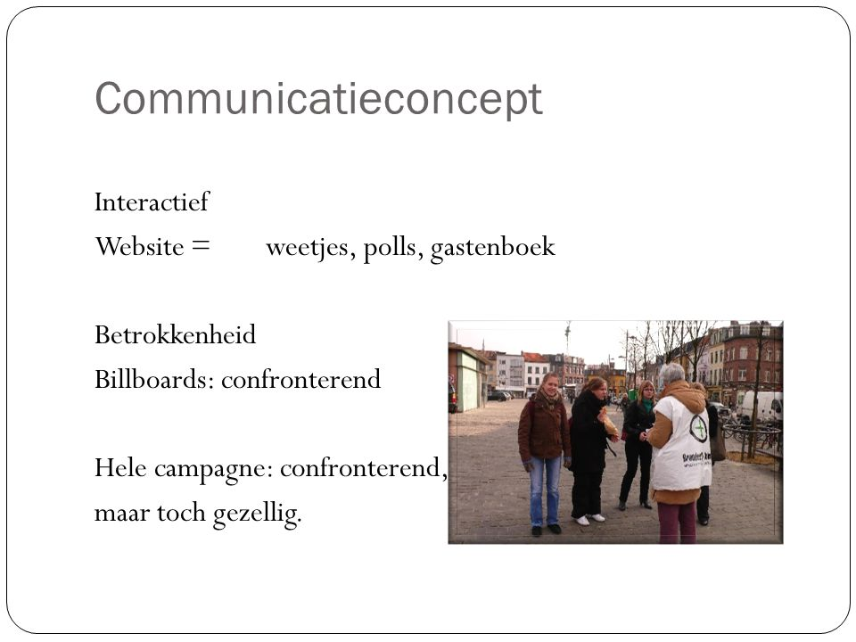 Communicatieconcept Interactief Website =weetjes, polls, gastenboek Betrokkenheid Billboards: confronterend Hele campagne: confronterend, maar toch gezellig.