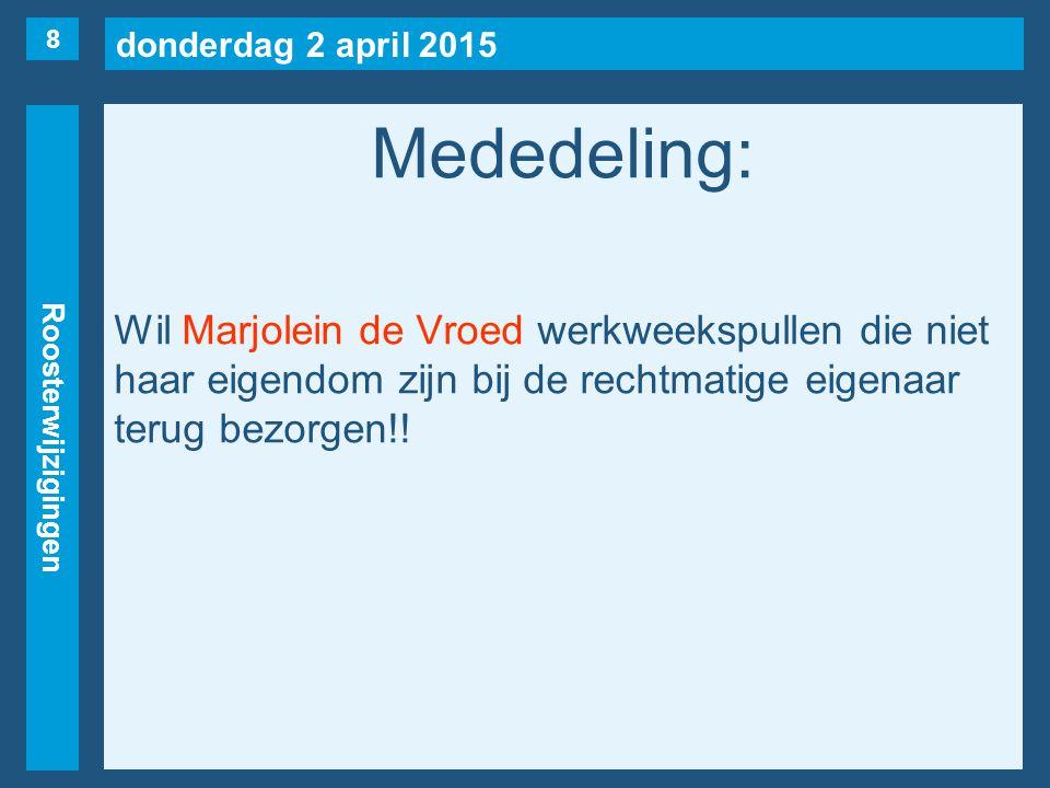 donderdag 2 april 2015 Roosterwijzigingen Mededeling: Wil Marjolein de Vroed werkweekspullen die niet haar eigendom zijn bij de rechtmatige eigenaar terug bezorgen!.