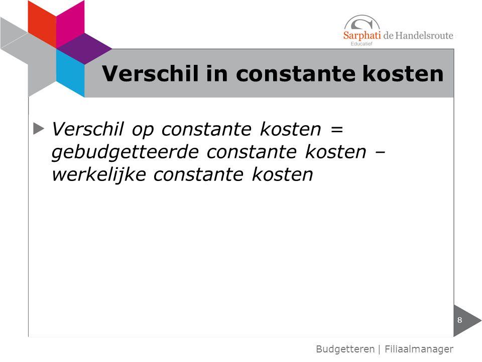 Verschil op constante kosten = gebudgetteerde constante kosten – werkelijke constante kosten Budgetteren | Filiaalmanager Verschil in constante kosten