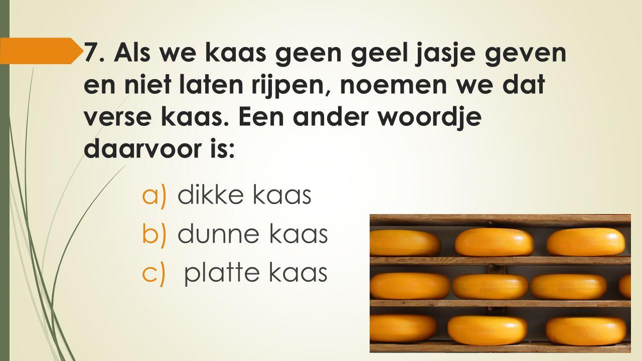 7.Als we kaas geen geel jasje geven en niet laten rijpen, noemen we dat verse kaas.
