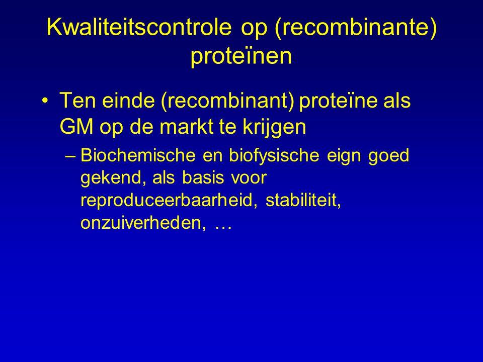 Kwaliteitscontrole op (recombinante) proteïnen Ten einde (recombinant) proteïne als GM op de markt te krijgen –Biochemische en biofysische eign goed gekend, als basis voor reproduceerbaarheid, stabiliteit, onzuiverheden, …