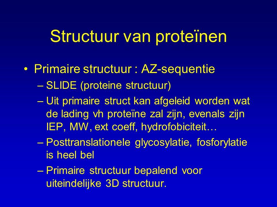Structuur van proteïnen Primaire structuur : AZ-sequentie –SLIDE (proteine structuur) –Uit primaire struct kan afgeleid worden wat de lading vh proteïne zal zijn, evenals zijn IEP, MW, ext coeff, hydrofobiciteit… –Posttranslationele glycosylatie, fosforylatie is heel bel –Primaire structuur bepalend voor uiteindelijke 3D structuur.