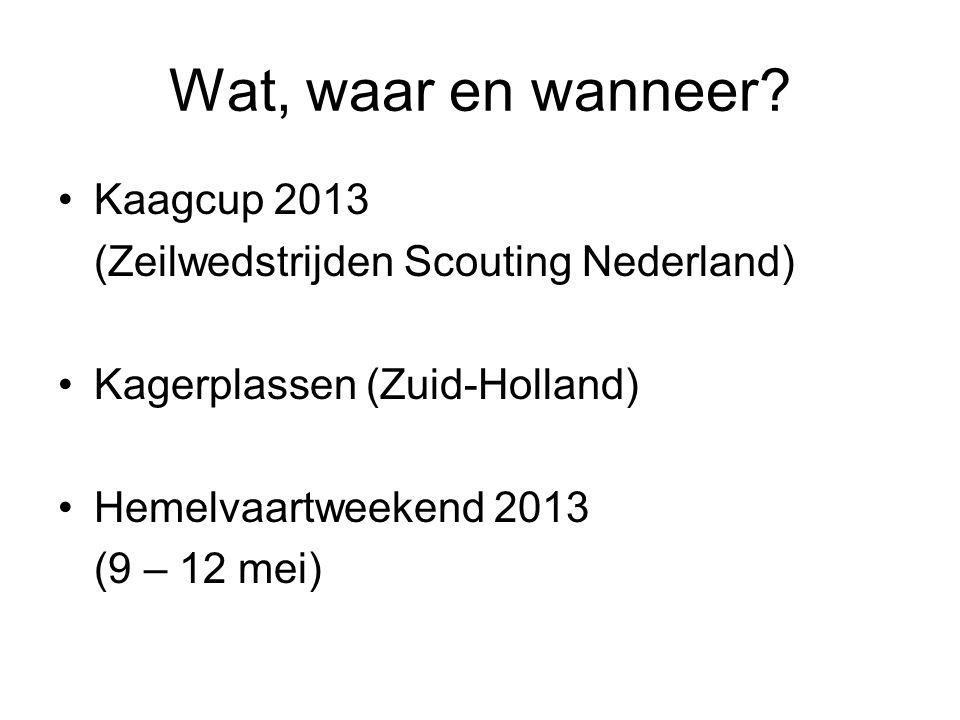 Wat, waar en wanneer? Kaagcup 2013 (Zeilwedstrijden Scouting Nederland) Kagerplassen (Zuid-Holland) Hemelvaartweekend 2013 (9 – 12 mei)