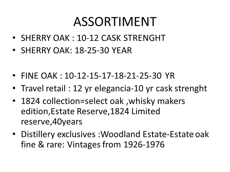 ASSORTIMENT SHERRY OAK : 10-12 CASK STRENGHT SHERRY OAK: 18-25-30 YEAR FINE OAK : 10-12-15-17-18-21-25-30 YR Travel retail : 12 yr elegancia-10 yr cask strenght 1824 collection=select oak,whisky makers edition,Estate Reserve,1824 Limited reserve,40years Distillery exclusives :Woodland Estate-Estate oak fine & rare: Vintages from 1926-1976