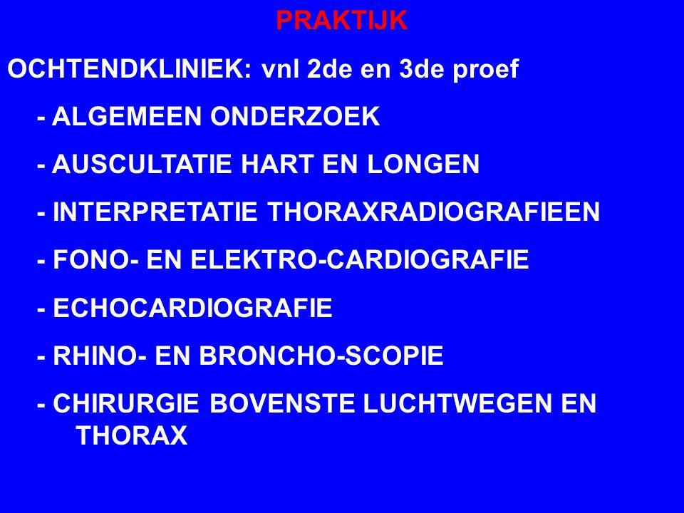 PRAKTIJK OCHTENDKLINIEK: vnl 2de en 3de proef - ALGEMEEN ONDERZOEK - AUSCULTATIE HART EN LONGEN - INTERPRETATIE THORAXRADIOGRAFIEEN - FONO- EN ELEKTRO-CARDIOGRAFIE - ECHOCARDIOGRAFIE - RHINO- EN BRONCHO-SCOPIE - CHIRURGIE BOVENSTE LUCHTWEGEN EN THORAX