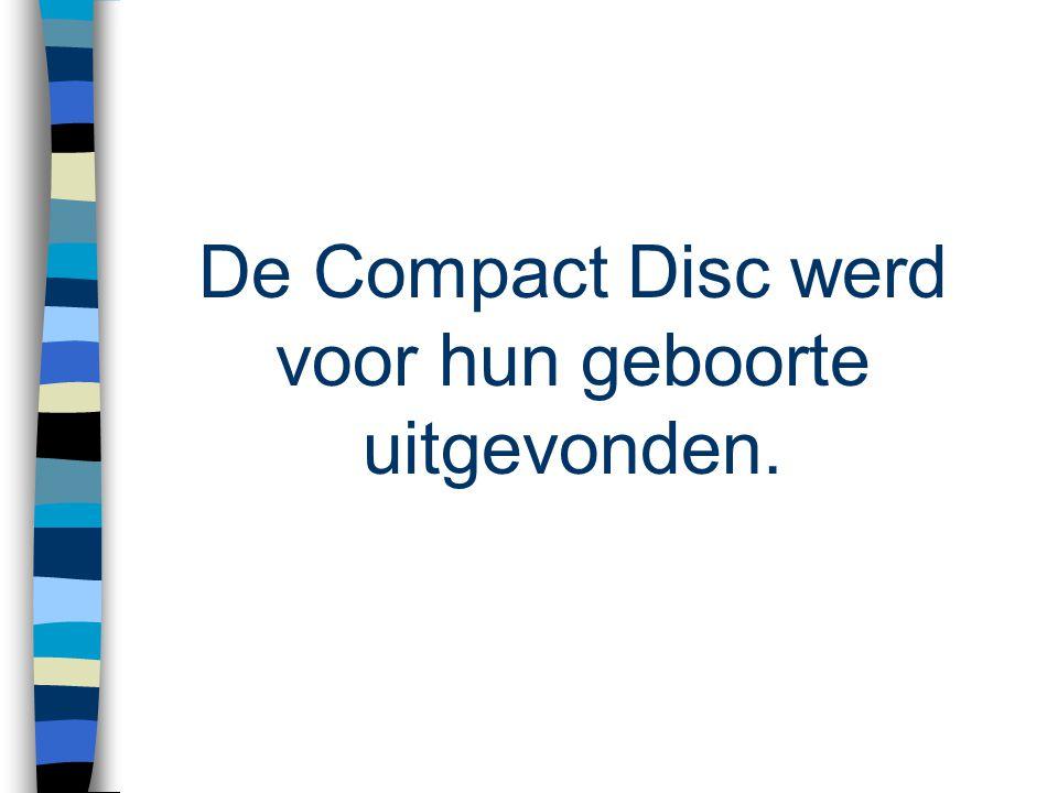 De Compact Disc werd voor hun geboorte uitgevonden.
