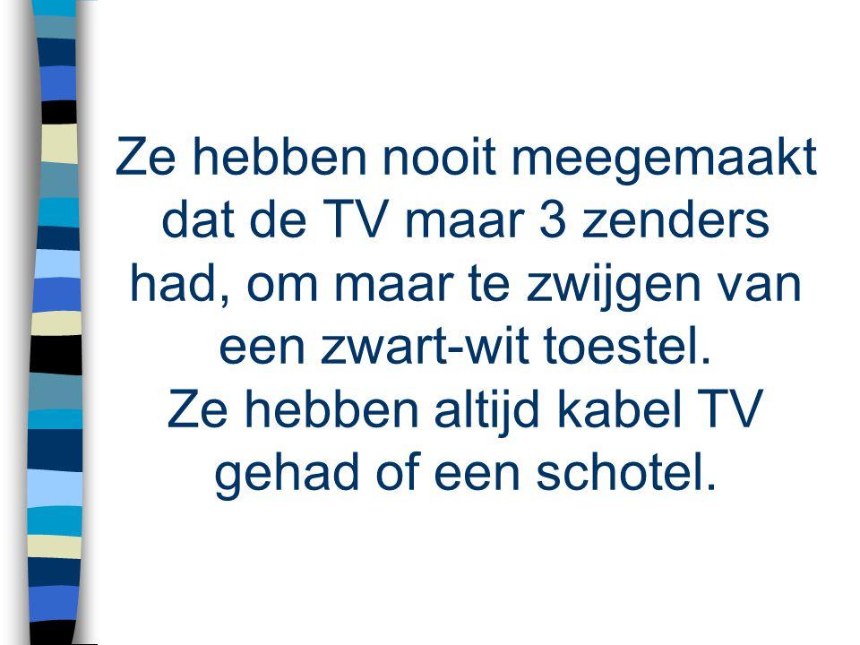 Ze hebben nooit meegemaakt dat de TV maar 3 zenders had, om maar te zwijgen van een zwart-wit toestel.