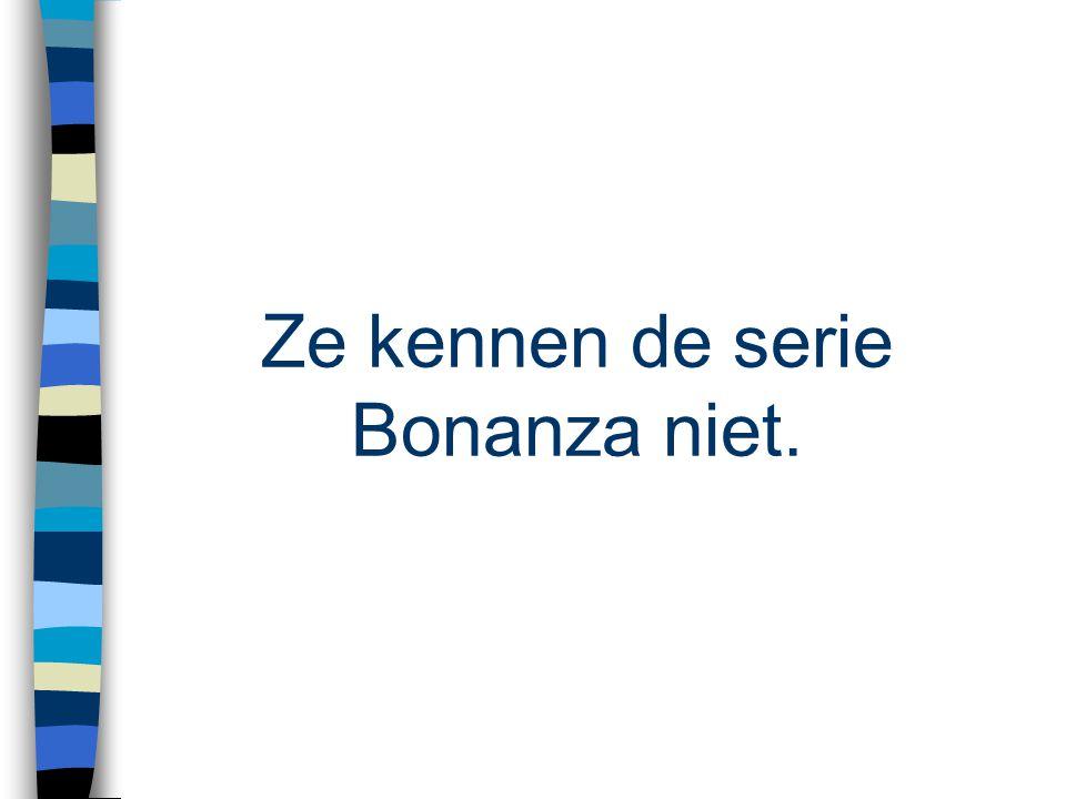 Ze kennen de serie Bonanza niet.