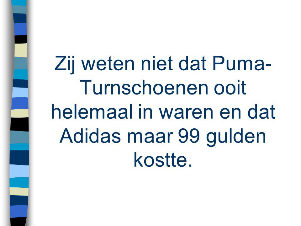 Zij weten niet dat Puma- Turnschoenen ooit helemaal in waren en dat Adidas maar 99 gulden kostte.