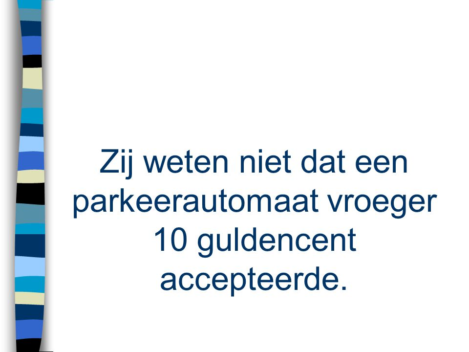 Zij weten niet dat een parkeerautomaat vroeger 10 guldencent accepteerde.