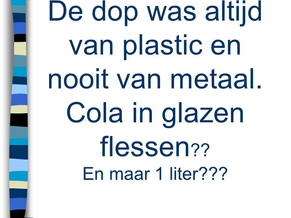 De dop was altijd van plastic en nooit van metaal. Cola in glazen flessen En maar 1 liter