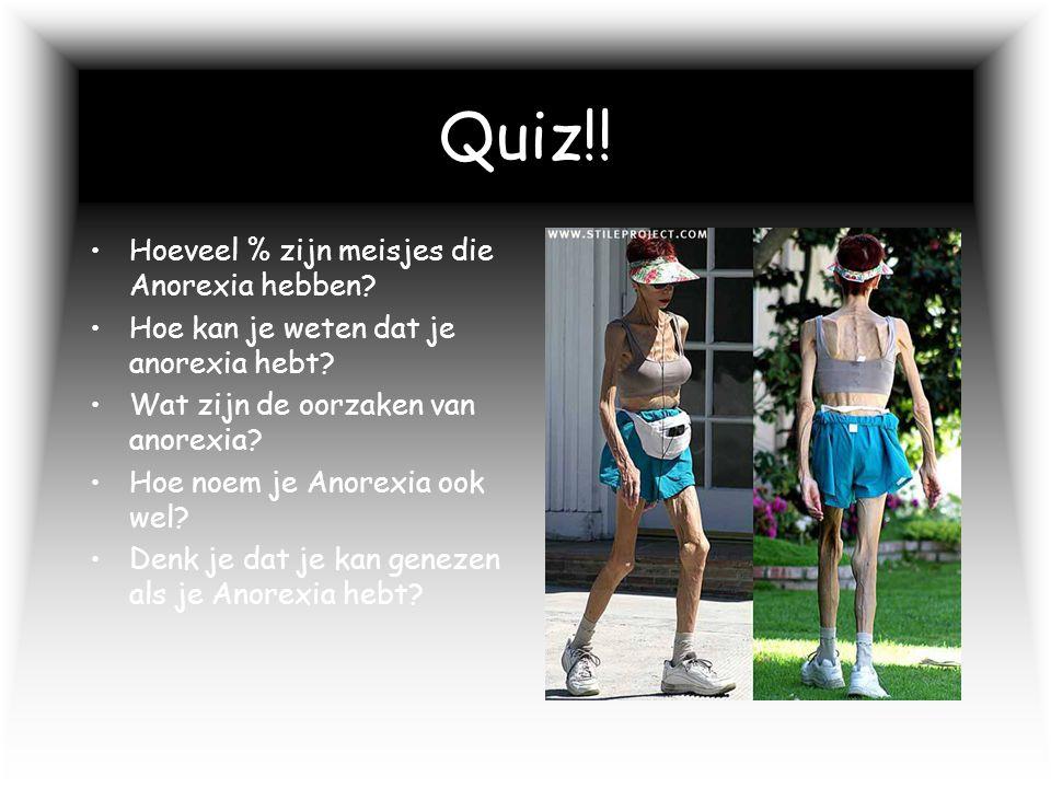 Quiz!! Hoeveel % zijn meisjes die Anorexia hebben? Hoe kan je weten dat je anorexia hebt? Wat zijn de oorzaken van anorexia? Hoe noem je Anorexia ook
