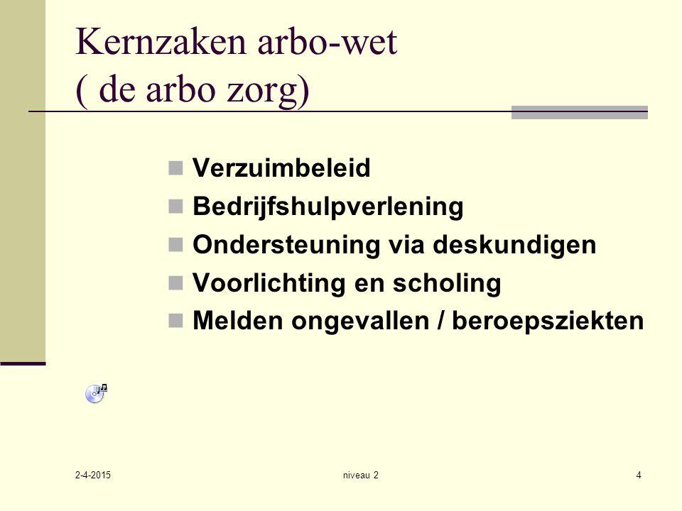 2-4-2015 niveau 24 Kernzaken arbo-wet ( de arbo zorg) Verzuimbeleid Bedrijfshulpverlening Ondersteuning via deskundigen Voorlichting en scholing Melde