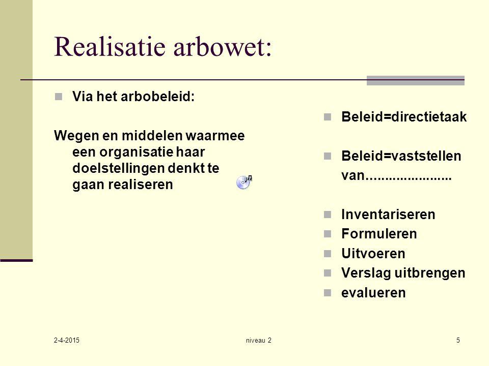 2-4-2015 niveau 25 Realisatie arbowet: Via het arbobeleid: Wegen en middelen waarmee een organisatie haar doelstellingen denkt te gaan realiseren Bele