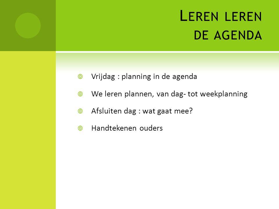 L EREN LEREN DE AGENDA  Vrijdag : planning in de agenda  We leren plannen, van dag- tot weekplanning  Afsluiten dag : wat gaat mee?  Handtekenen o