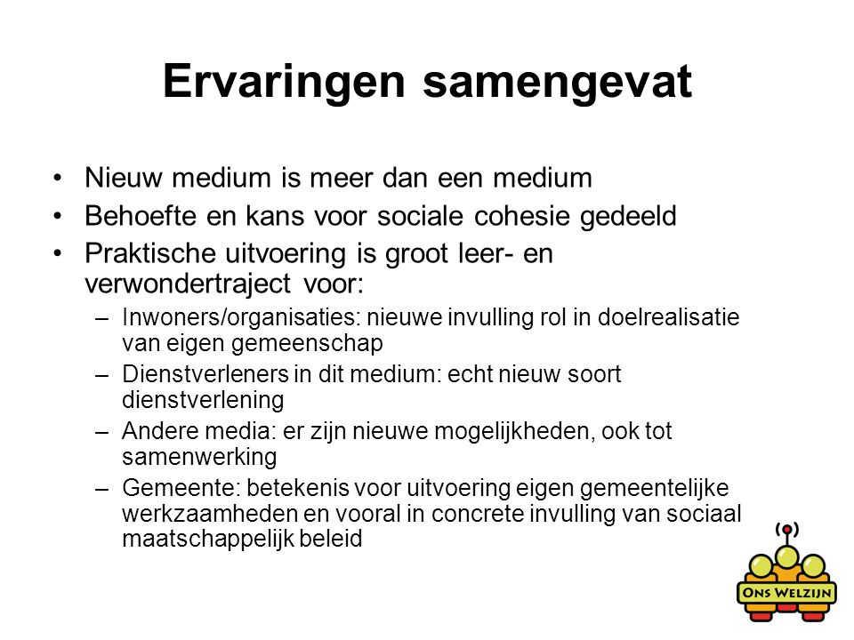 Ervaringen samengevat Nieuw medium is meer dan een medium Behoefte en kans voor sociale cohesie gedeeld Praktische uitvoering is groot leer- en verwon