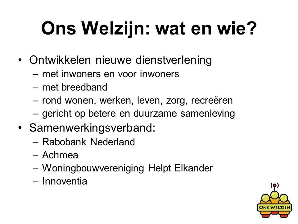 Ons Welzijn: wat en wie? Ontwikkelen nieuwe dienstverlening –met inwoners en voor inwoners –met breedband –rond wonen, werken, leven, zorg, recreëren