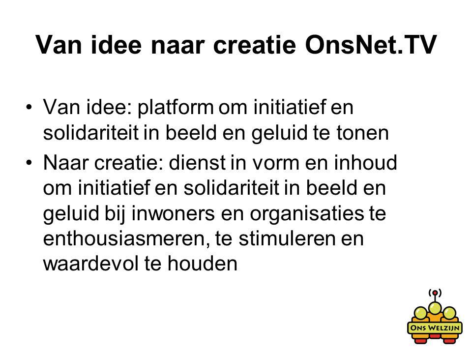 Van idee naar creatie OnsNet.TV Van idee: platform om initiatief en solidariteit in beeld en geluid te tonen Naar creatie: dienst in vorm en inhoud om