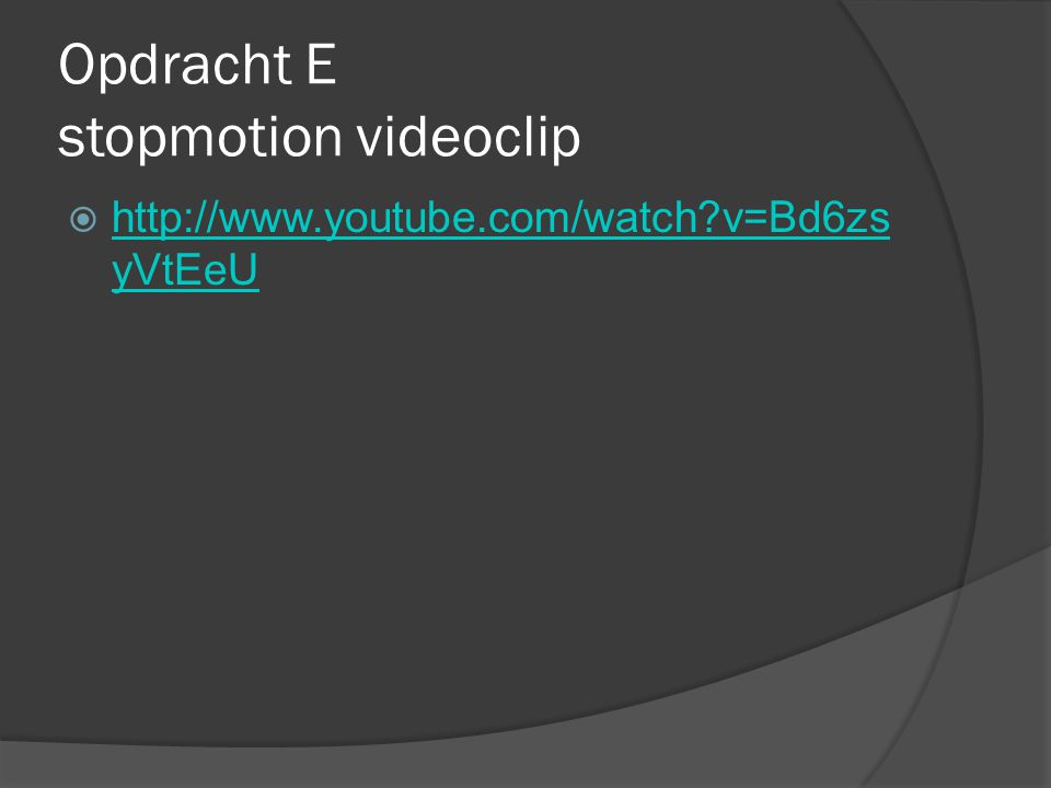 Opdracht E stopmotion videoclip  http://www.youtube.com/watch v=Bd6zs yVtEeU http://www.youtube.com/watch v=Bd6zs yVtEeU