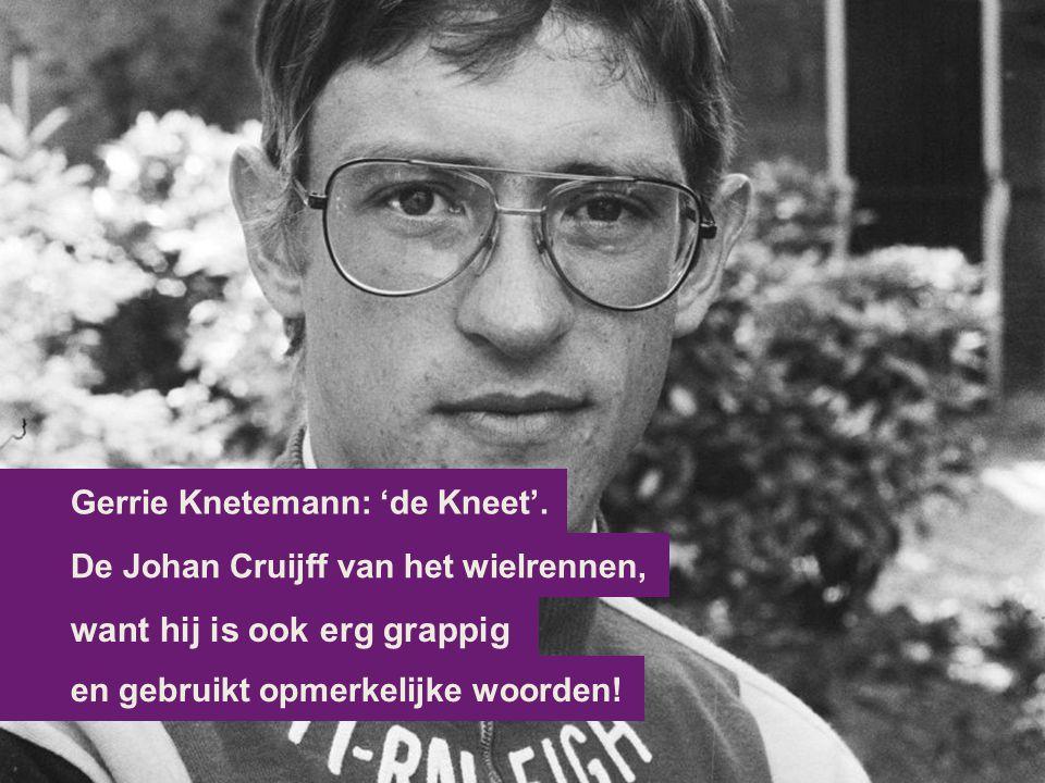 want hij is ook erg grappig De Johan Cruijff van het wielrennen, Gerrie Knetemann: 'de Kneet'. en gebruikt opmerkelijke woorden!