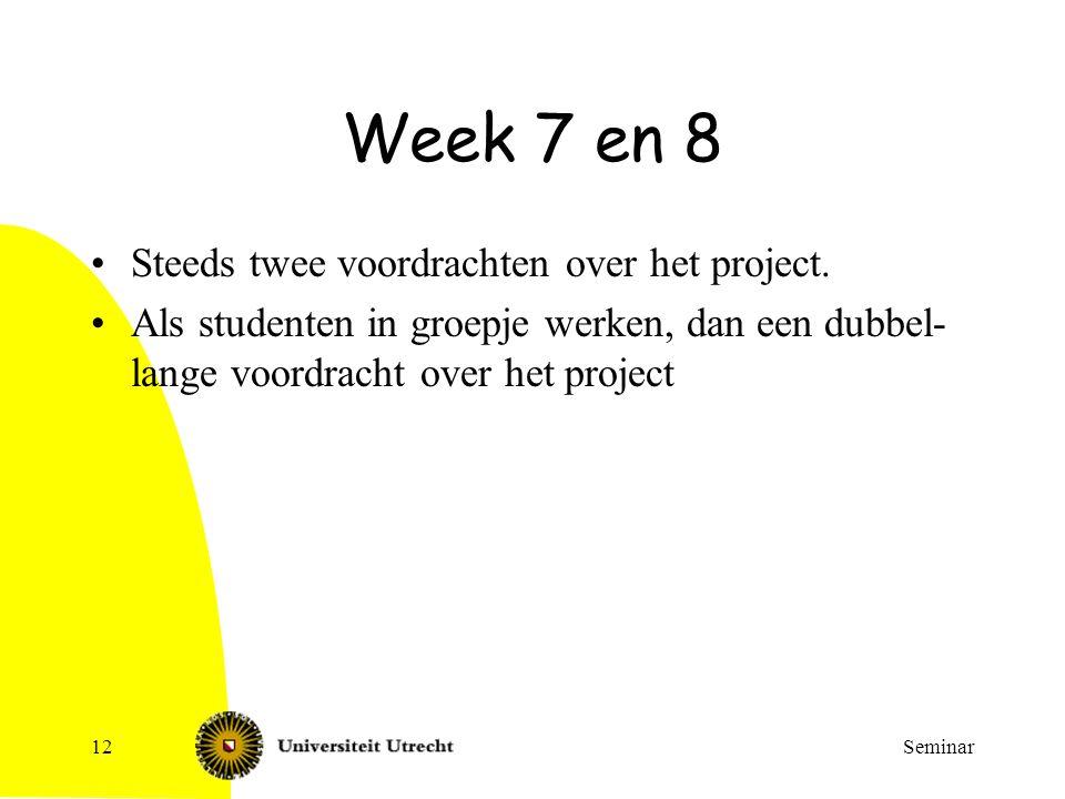 Seminar12 Week 7 en 8 Steeds twee voordrachten over het project. Als studenten in groepje werken, dan een dubbel- lange voordracht over het project
