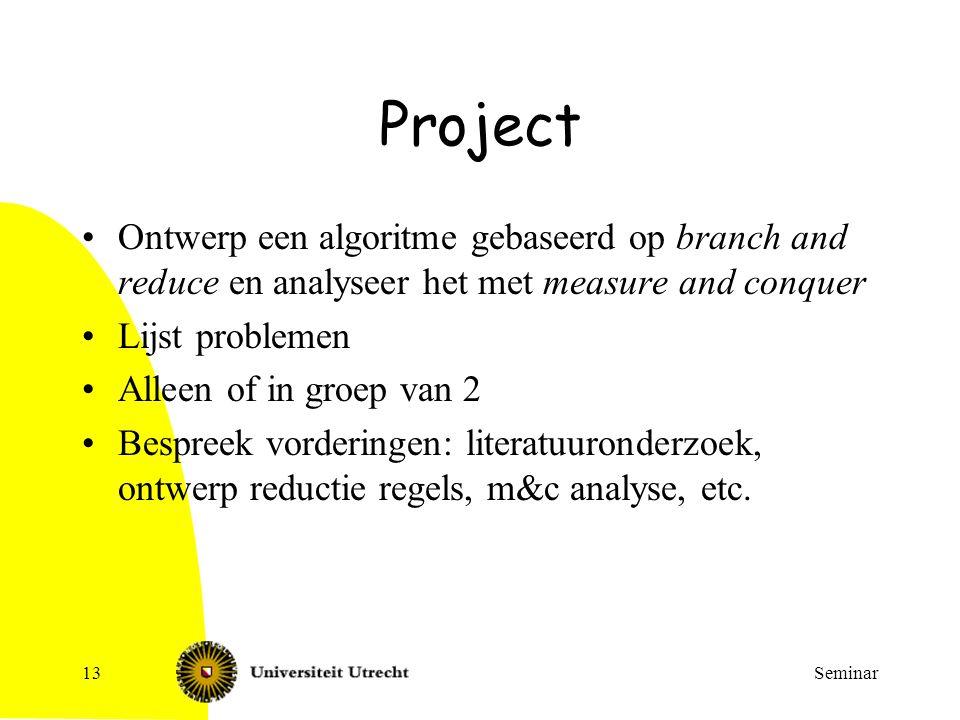 Seminar13 Project Ontwerp een algoritme gebaseerd op branch and reduce en analyseer het met measure and conquer Lijst problemen Alleen of in groep van