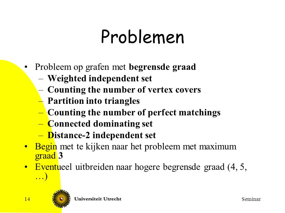 Seminar14 Problemen Probleem op grafen met begrensde graad –Weighted independent set –Counting the number of vertex covers –Partition into triangles –Counting the number of perfect matchings –Connected dominating set –Distance-2 independent set Begin met te kijken naar het probleem met maximum graad 3 Eventueel uitbreiden naar hogere begrensde graad (4, 5, …)