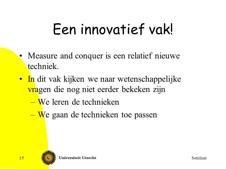 Seminar15 Een innovatief vak! Measure and conquer is een relatief nieuwe techniek. In dit vak kijken we naar wetenschappelijke vragen die nog niet eer