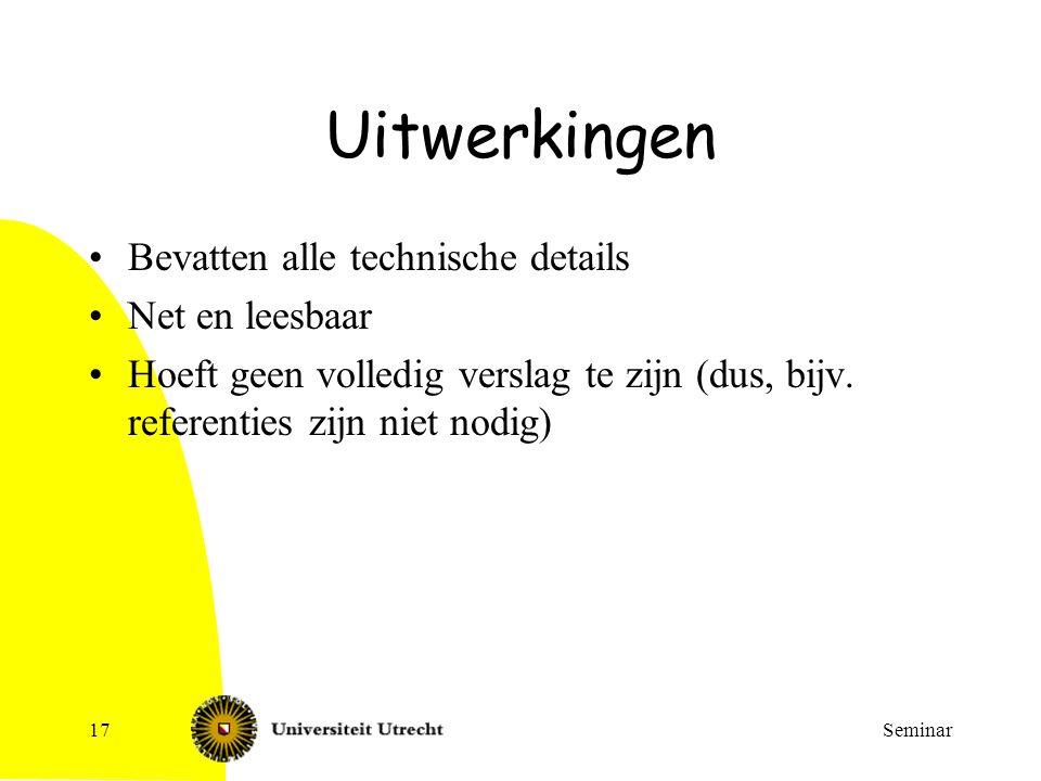 Seminar17 Uitwerkingen Bevatten alle technische details Net en leesbaar Hoeft geen volledig verslag te zijn (dus, bijv. referenties zijn niet nodig)