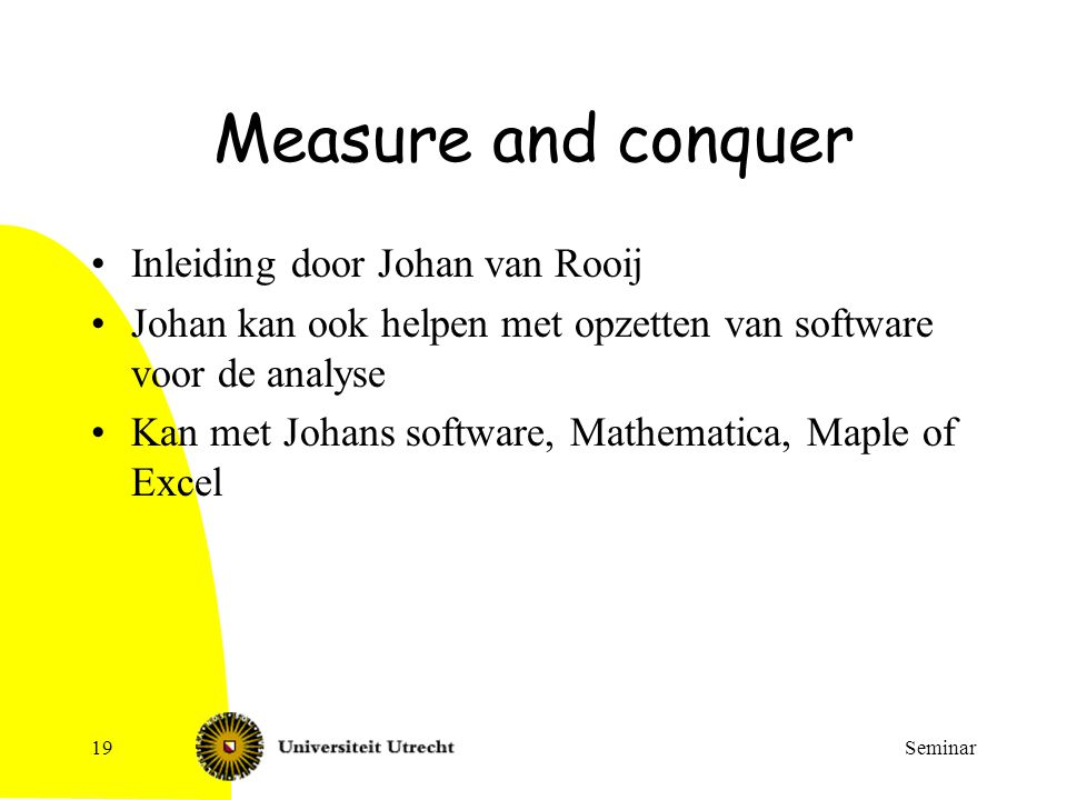 Seminar19 Measure and conquer Inleiding door Johan van Rooij Johan kan ook helpen met opzetten van software voor de analyse Kan met Johans software, Mathematica, Maple of Excel